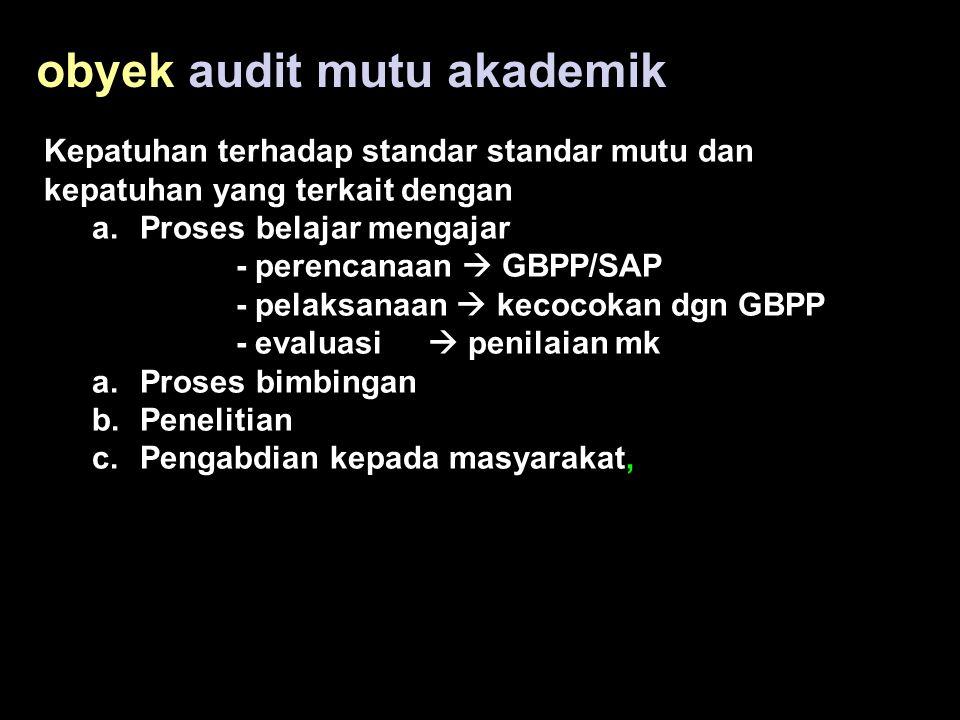 obyek audit mutu akademik Kepatuhan terhadap standar standar mutu dan kepatuhan yang terkait dengan a.Proses belajar mengajar - perencanaan  GBPP/SAP - pelaksanaan  kecocokan dgn GBPP - evaluasi  penilaian mk a.Proses bimbingan b.Penelitian c.Pengabdian kepada masyarakat,