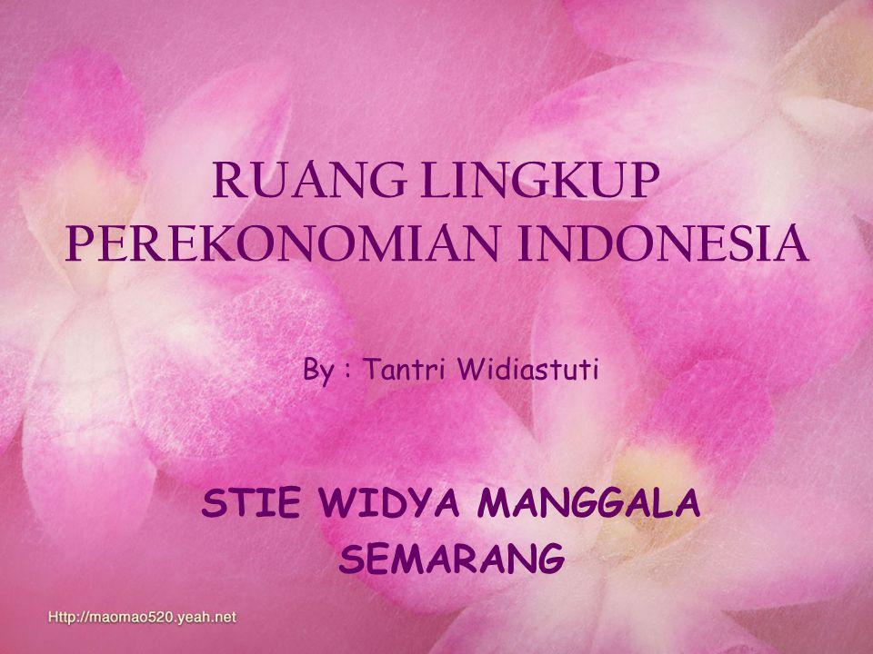 RUANG LINGKUP PEREKONOMIAN INDONESIA By : Tantri Widiastuti STIE WIDYA MANGGALA SEMARANG