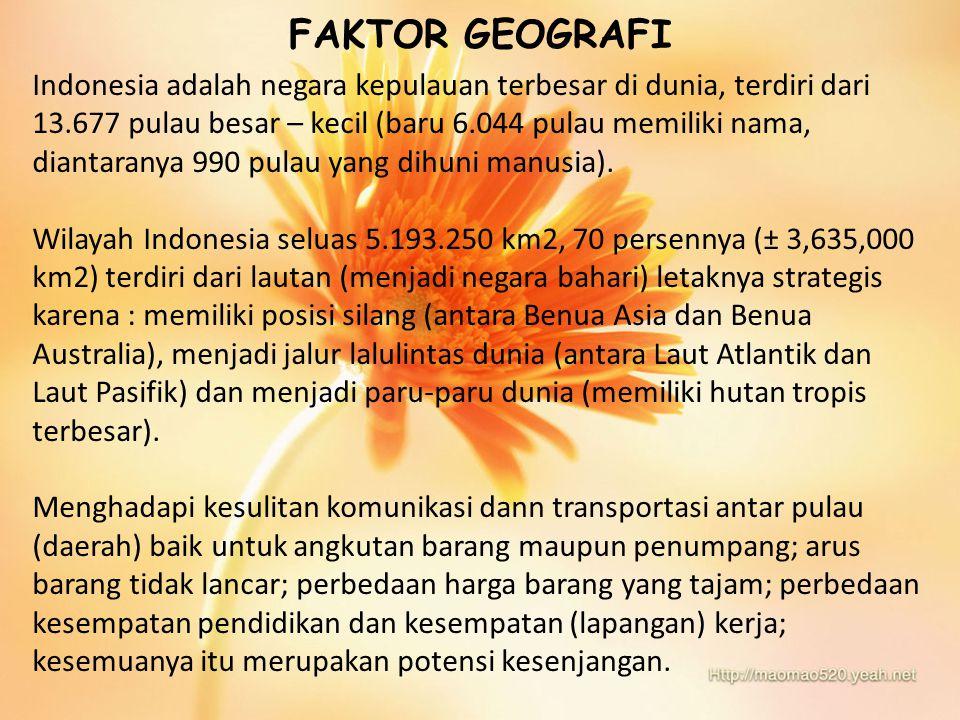 FAKTOR GEOGRAFI Indonesia adalah negara kepulauan terbesar di dunia, terdiri dari 13.677 pulau besar – kecil (baru 6.044 pulau memiliki nama, diantara