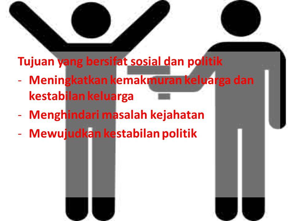 Tujuan yang bersifat sosial dan politik -Meningkatkan kemakmuran keluarga dan kestabilan keluarga -Menghindari masalah kejahatan -Mewujudkan kestabilan politik