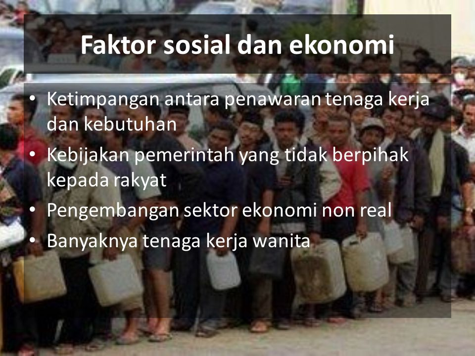 Faktor sosial dan ekonomi Ketimpangan antara penawaran tenaga kerja dan kebutuhan Kebijakan pemerintah yang tidak berpihak kepada rakyat Pengembangan sektor ekonomi non real Banyaknya tenaga kerja wanita
