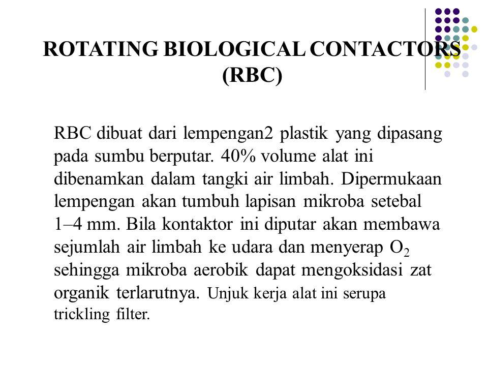 ROTATING BIOLOGICAL CONTACTORS (RBC) RBC dibuat dari lempengan2 plastik yang dipasang pada sumbu berputar. 40% volume alat ini dibenamkan dalam tangki