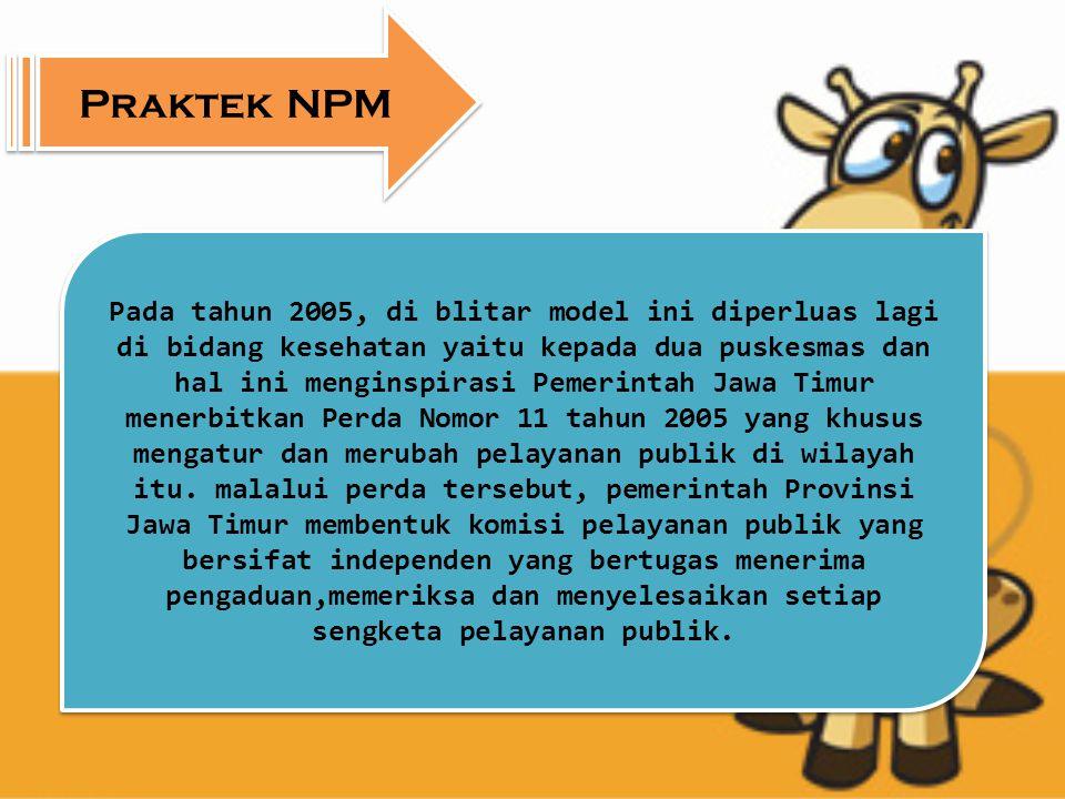Praktek NPM Pada tahun 2005, di blitar model ini diperluas lagi di bidang kesehatan yaitu kepada dua puskesmas dan hal ini menginspirasi Pemerintah Jawa Timur menerbitkan Perda Nomor 11 tahun 2005 yang khusus mengatur dan merubah pelayanan publik di wilayah itu.