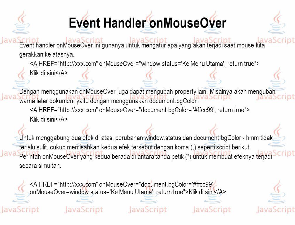 Event Handler onMouseOver Event handler onMouseOver ini gunanya untuk mengatur apa yang akan terjadi saat mouse kita gerakkan ke atasnya. Klik di sini