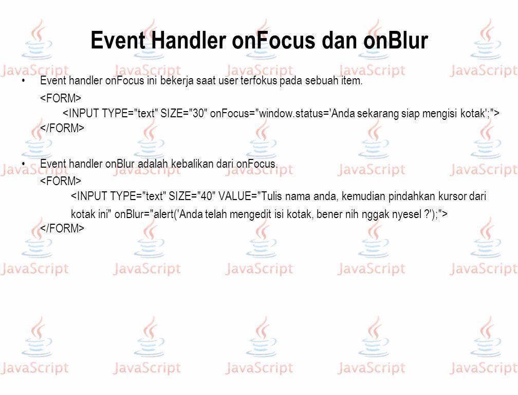 Event Handler onFocus dan onBlur Event handler onFocus ini bekerja saat user terfokus pada sebuah item. Event handler onBlur adalah kebalikan dari onF