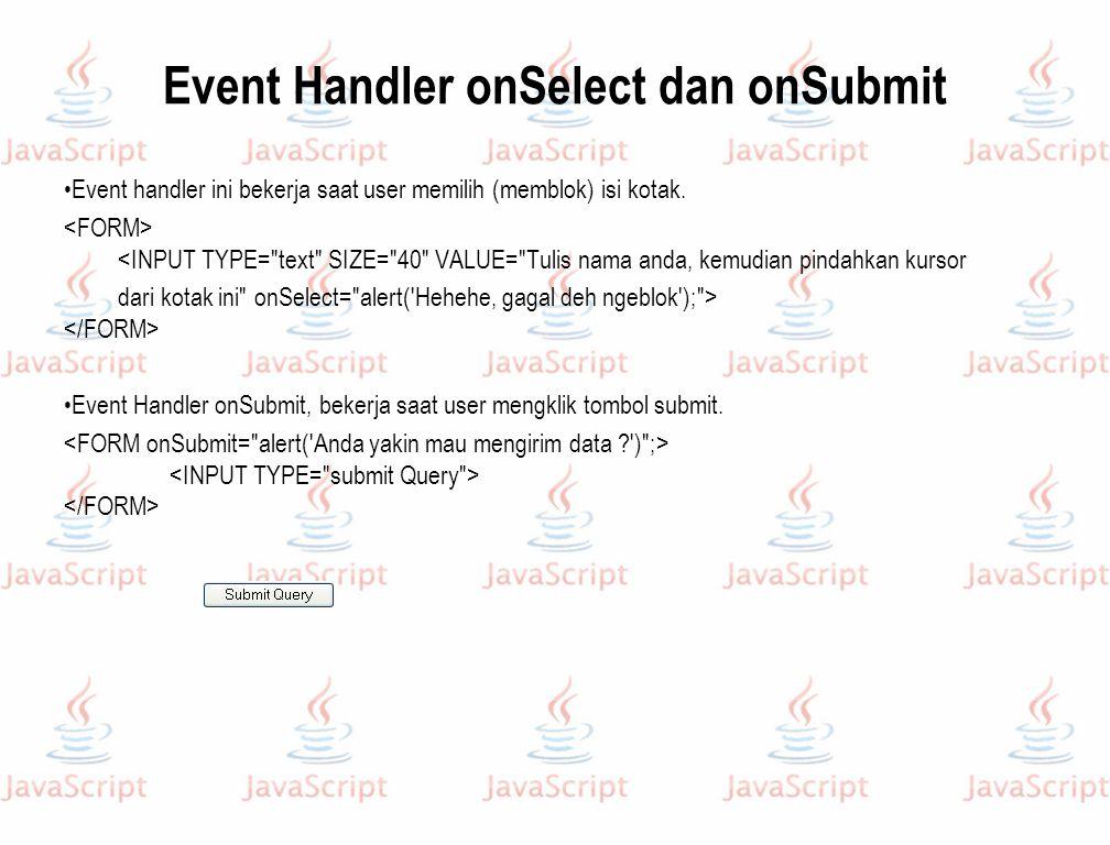 Event Handler onSelect dan onSubmit Event handler ini bekerja saat user memilih (memblok) isi kotak. <INPUT TYPE=