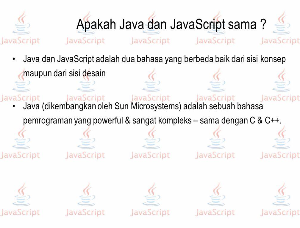 Apakah Java dan JavaScript sama ? Java dan JavaScript adalah dua bahasa yang berbeda baik dari sisi konsep maupun dari sisi desain Java (dikembangkan