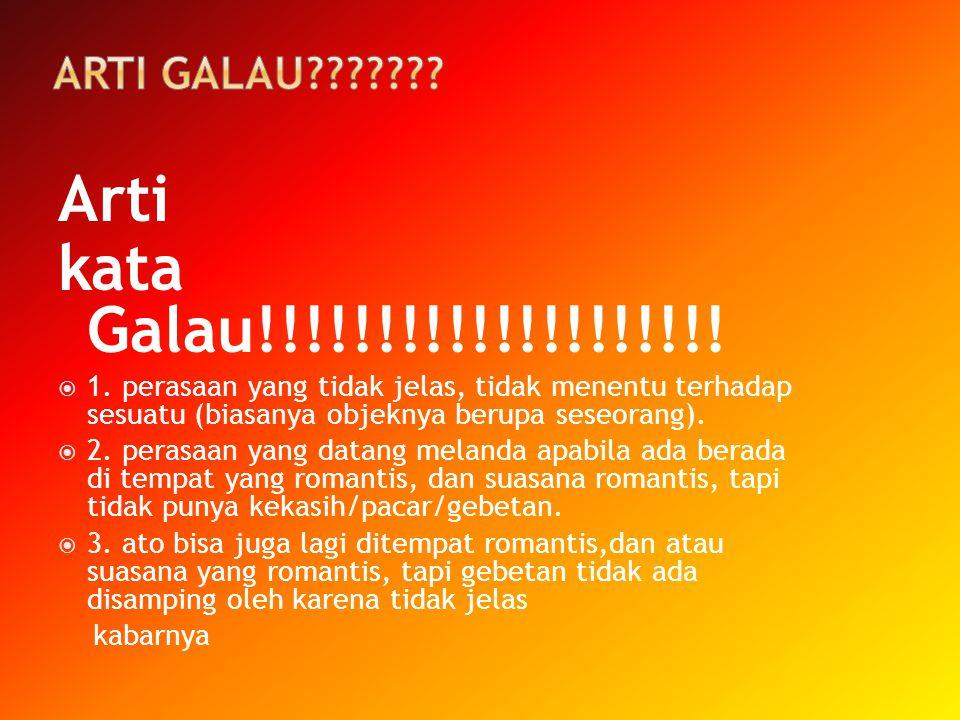 Arti kata Galau!!!!!!!!!!!!!!!!!!!!  1. perasaan yang tidak jelas, tidak menentu terhadap sesuatu (biasanya objeknya berupa seseorang).  2. perasaan