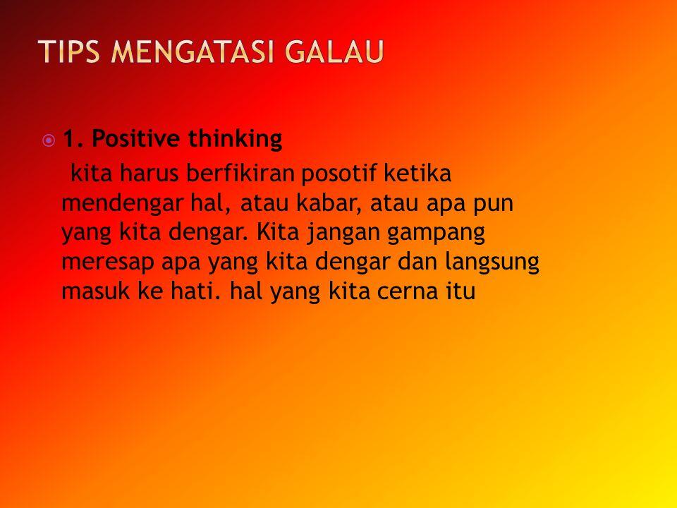  1. Positive thinking kita harus berfikiran posotif ketika mendengar hal, atau kabar, atau apa pun yang kita dengar. Kita jangan gampang meresap apa
