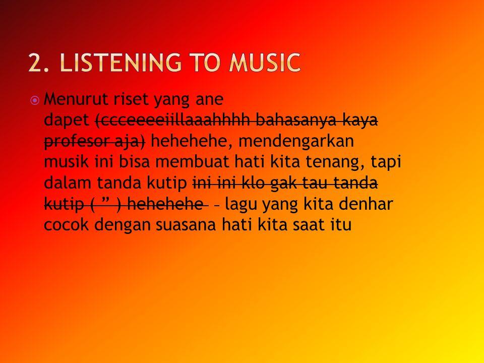  Menurut riset yang ane dapet (ccceeeeiillaaahhhh bahasanya kaya profesor aja) hehehehe, mendengarkan musik ini bisa membuat hati kita tenang, tapi d