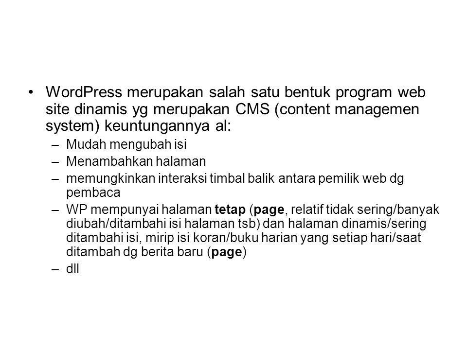WordPress merupakan salah satu bentuk program web site dinamis yg merupakan CMS (content managemen system) keuntungannya al: –Mudah mengubah isi –Menambahkan halaman –memungkinkan interaksi timbal balik antara pemilik web dg pembaca –WP mempunyai halaman tetap (page, relatif tidak sering/banyak diubah/ditambahi isi halaman tsb) dan halaman dinamis/sering ditambahi isi, mirip isi koran/buku harian yang setiap hari/saat ditambah dg berita baru (page) –dll