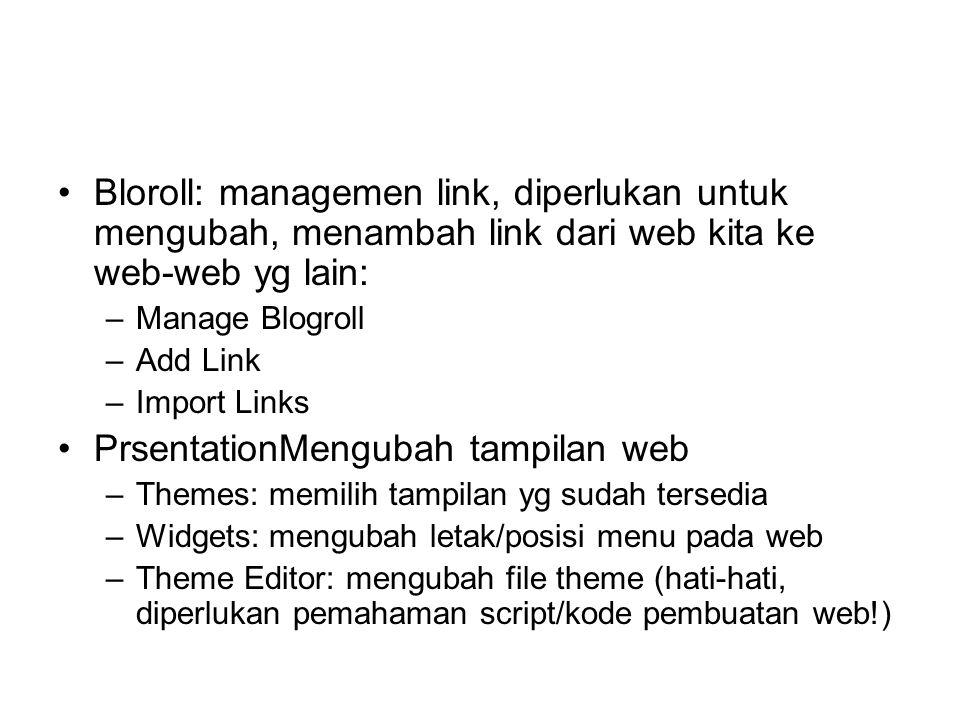 Bloroll: managemen link, diperlukan untuk mengubah, menambah link dari web kita ke web-web yg lain: –Manage Blogroll –Add Link –Import Links PrsentationMengubah tampilan web –Themes: memilih tampilan yg sudah tersedia –Widgets: mengubah letak/posisi menu pada web –Theme Editor: mengubah file theme (hati-hati, diperlukan pemahaman script/kode pembuatan web!)