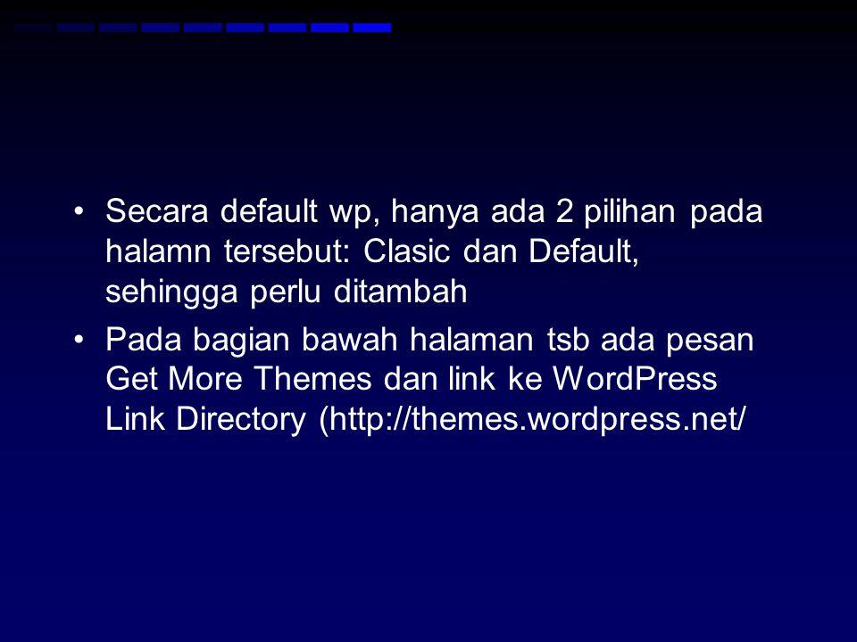 Secara default wp, hanya ada 2 pilihan pada halamn tersebut: Clasic dan Default, sehingga perlu ditambah Pada bagian bawah halaman tsb ada pesan Get More Themes dan link ke WordPress Link Directory (http://themes.wordpress.net/