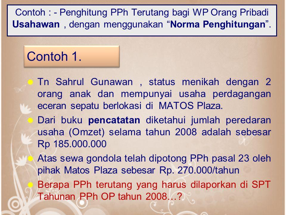 "Contoh : - Penghitung PPh Terutang bagi WP Orang Pribadi Usahawan, dengan menggunakan ""Norma Penghitungan "".  Tn Sahrul Gunawan, status menikah denga"