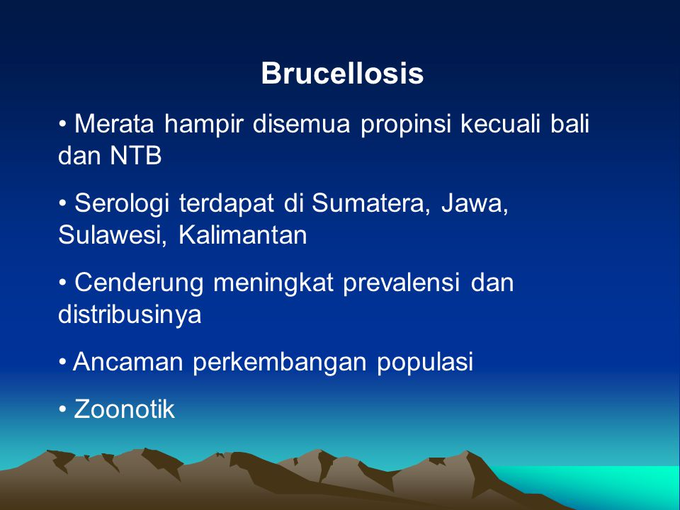 Brucellosis Merata hampir disemua propinsi kecuali bali dan NTB Serologi terdapat di Sumatera, Jawa, Sulawesi, Kalimantan Cenderung meningkat prevalen