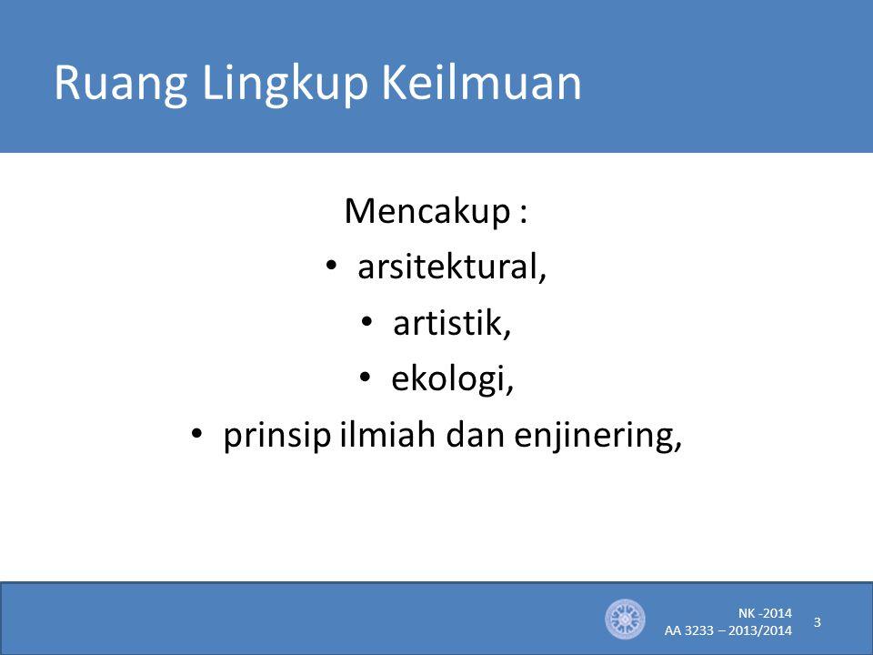 Ruang Lingkup Keilmuan Mencakup : arsitektural, artistik, ekologi, prinsip ilmiah dan enjinering, NK -2014 AA 3233 – 2013/2014 3