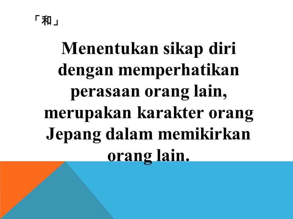 「和」 Menentukan sikap diri dengan memperhatikan perasaan orang lain, merupakan karakter orang Jepang dalam memikirkan orang lain.