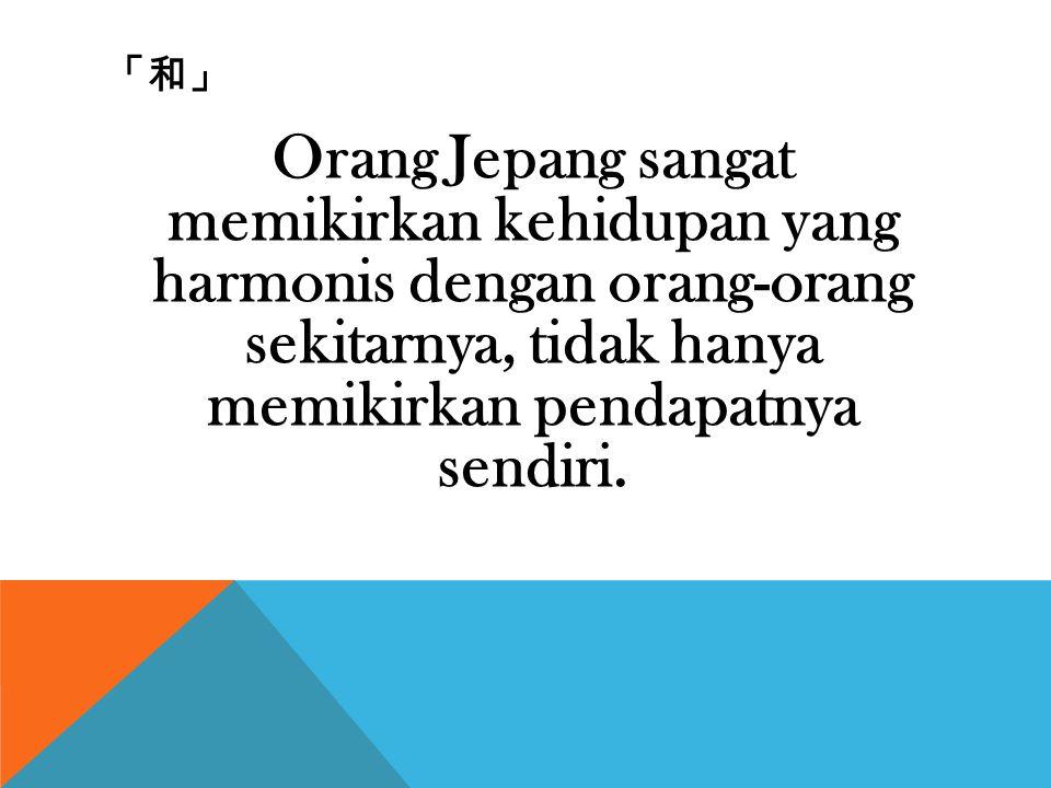 「和」 Orang Jepang sangat memikirkan kehidupan yang harmonis dengan orang-orang sekitarnya, tidak hanya memikirkan pendapatnya sendiri.