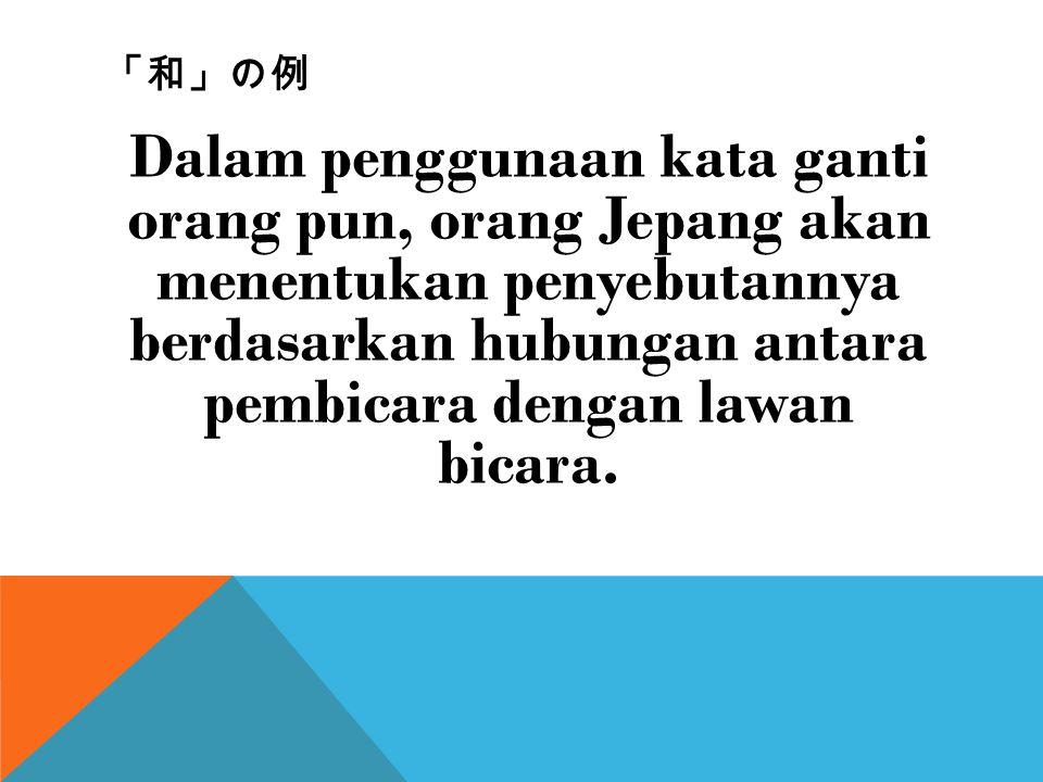 「和」の例 Dalam penggunaan kata ganti orang pun, orang Jepang akan menentukan penyebutannya berdasarkan hubungan antara pembicara dengan lawan bicara.
