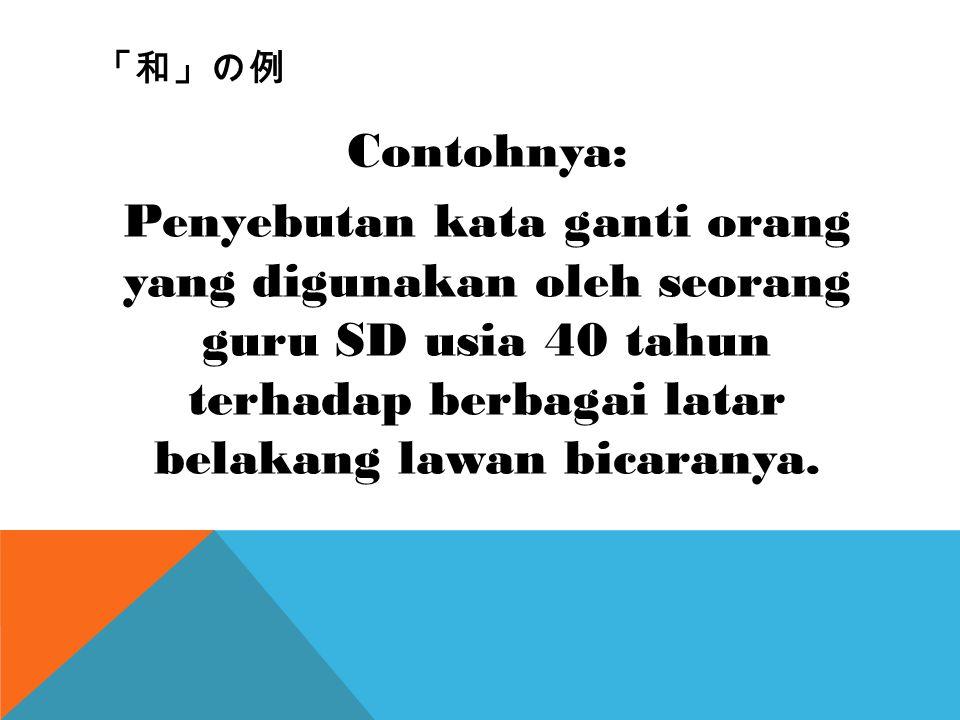 「和」の例 Contohnya: Penyebutan kata ganti orang yang digunakan oleh seorang guru SD usia 40 tahun terhadap berbagai latar belakang lawan bicaranya.