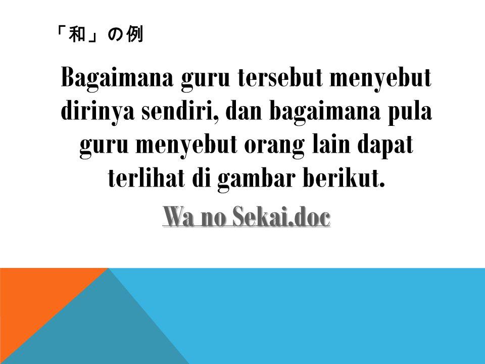 「和」の例 Bagaimana guru tersebut menyebut dirinya sendiri, dan bagaimana pula guru menyebut orang lain dapat terlihat di gambar berikut. Wa no Sekai.doc