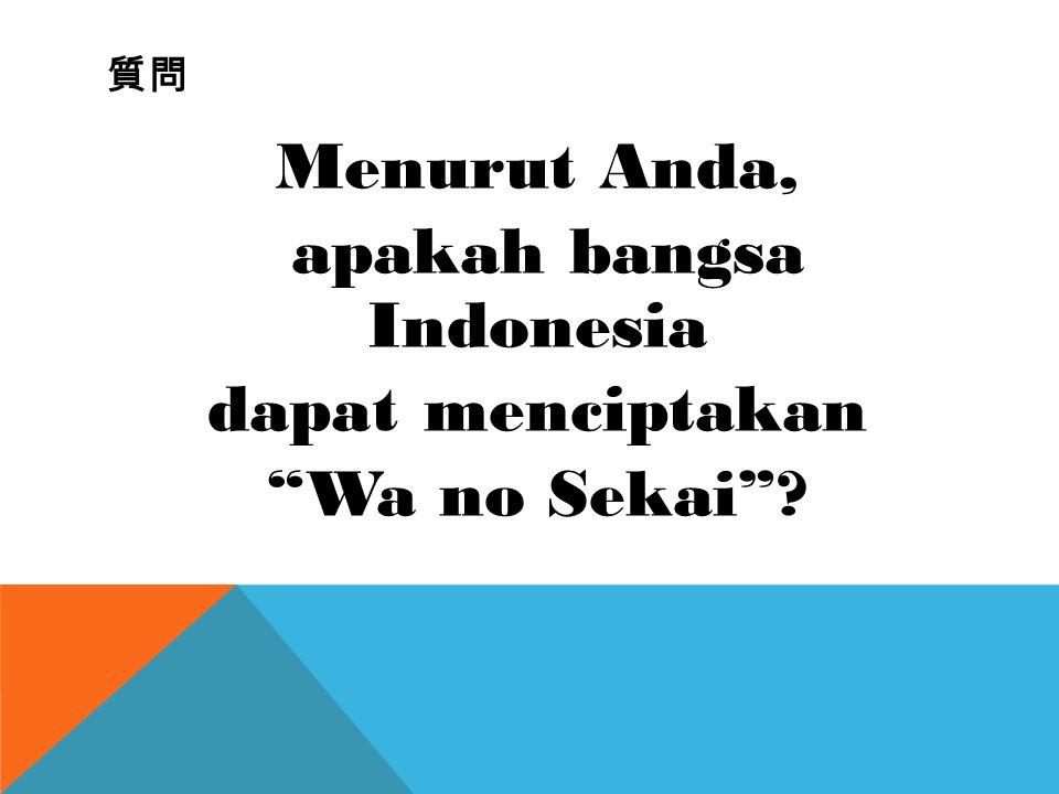"""質問 Menurut Anda, apakah bangsa Indonesia dapat menciptakan """"Wa no Sekai""""?"""