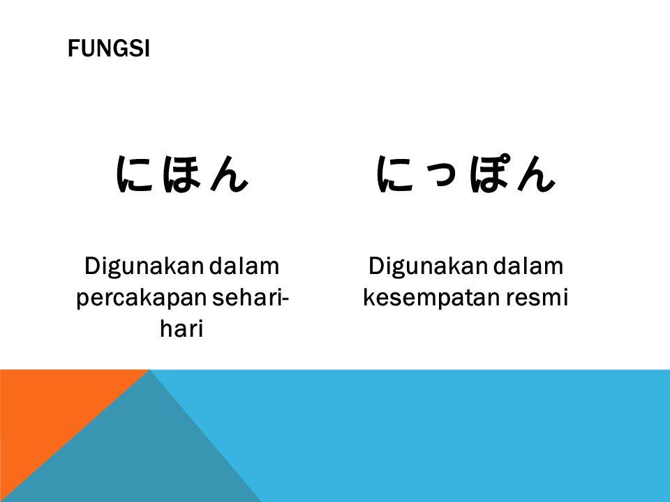 にほん Digunakan dalam percakapan sehari- hari にっぽん Digunakan dalam kesempatan resmi FUNGSI