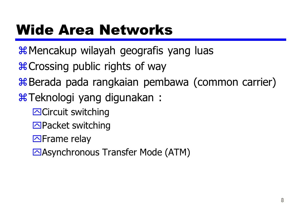 Wide Area Networks zMencakup wilayah geografis yang luas zCrossing public rights of way zBerada pada rangkaian pembawa (common carrier) zTeknologi yan