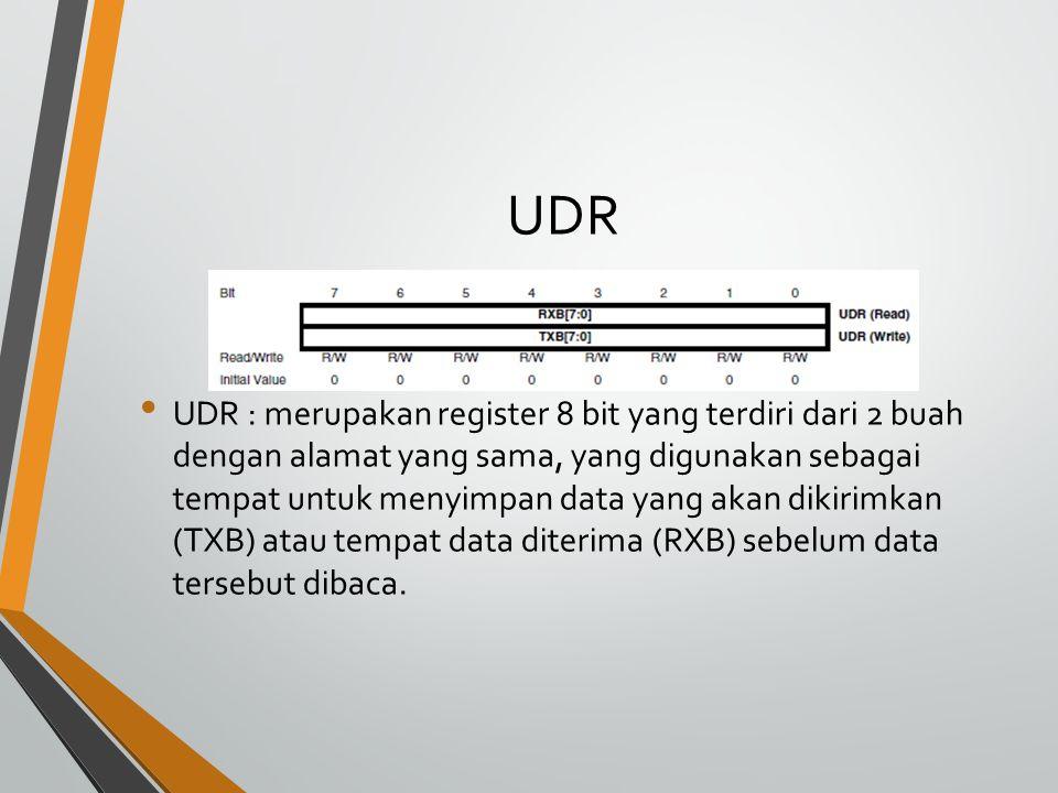 UDR UDR : merupakan register 8 bit yang terdiri dari 2 buah dengan alamat yang sama, yang digunakan sebagai tempat untuk menyimpan data yang akan dikirimkan (TXB) atau tempat data diterima (RXB) sebelum data tersebut dibaca.