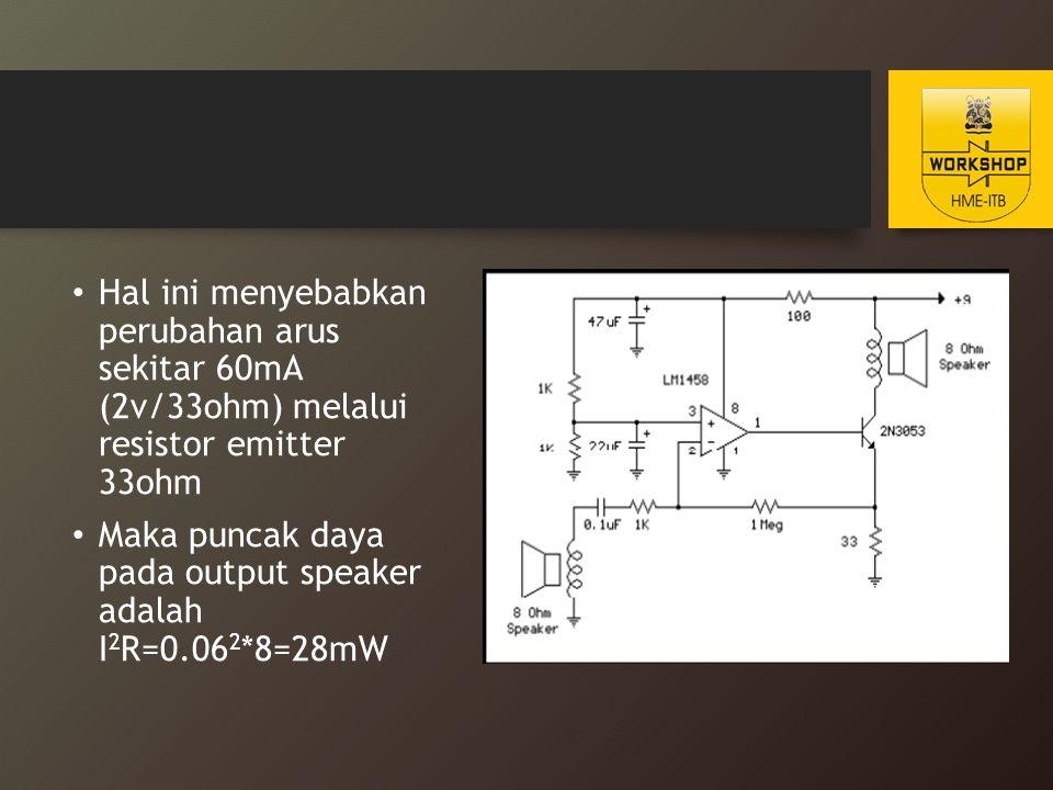 Hal ini menyebabkan perubahan arus sekitar 60mA (2v/33ohm) melalui resistor emitter 33ohm Maka puncak daya pada output speaker adalah I 2 R=0.06 2 *8=