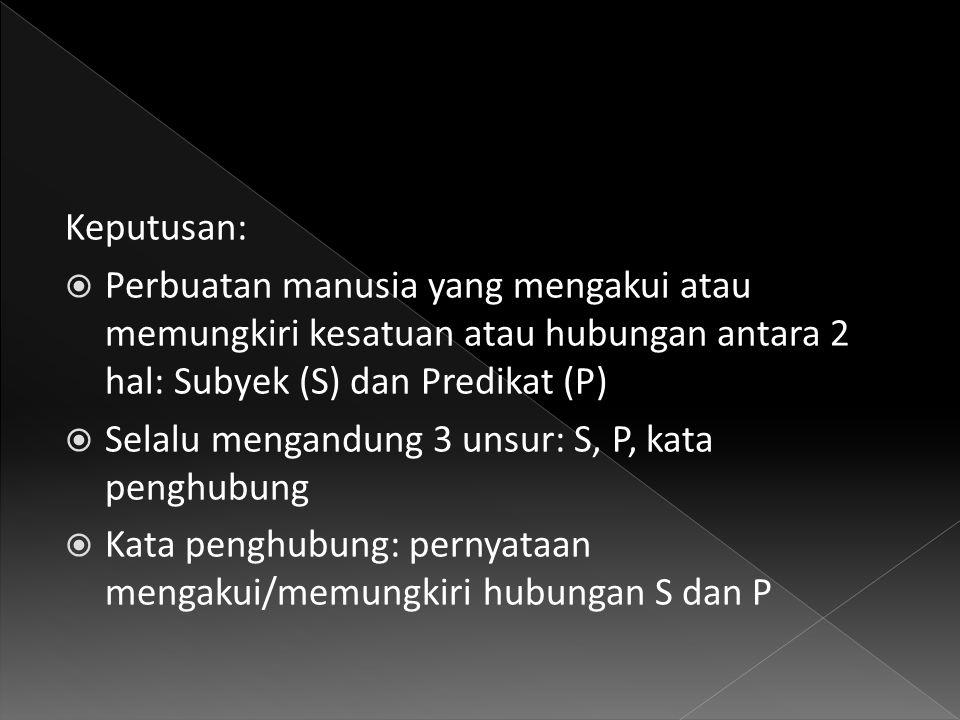 Keputusan:  Perbuatan manusia yang mengakui atau memungkiri kesatuan atau hubungan antara 2 hal: Subyek (S) dan Predikat (P)  Selalu mengandung 3 unsur: S, P, kata penghubung  Kata penghubung: pernyataan mengakui/memungkiri hubungan S dan P