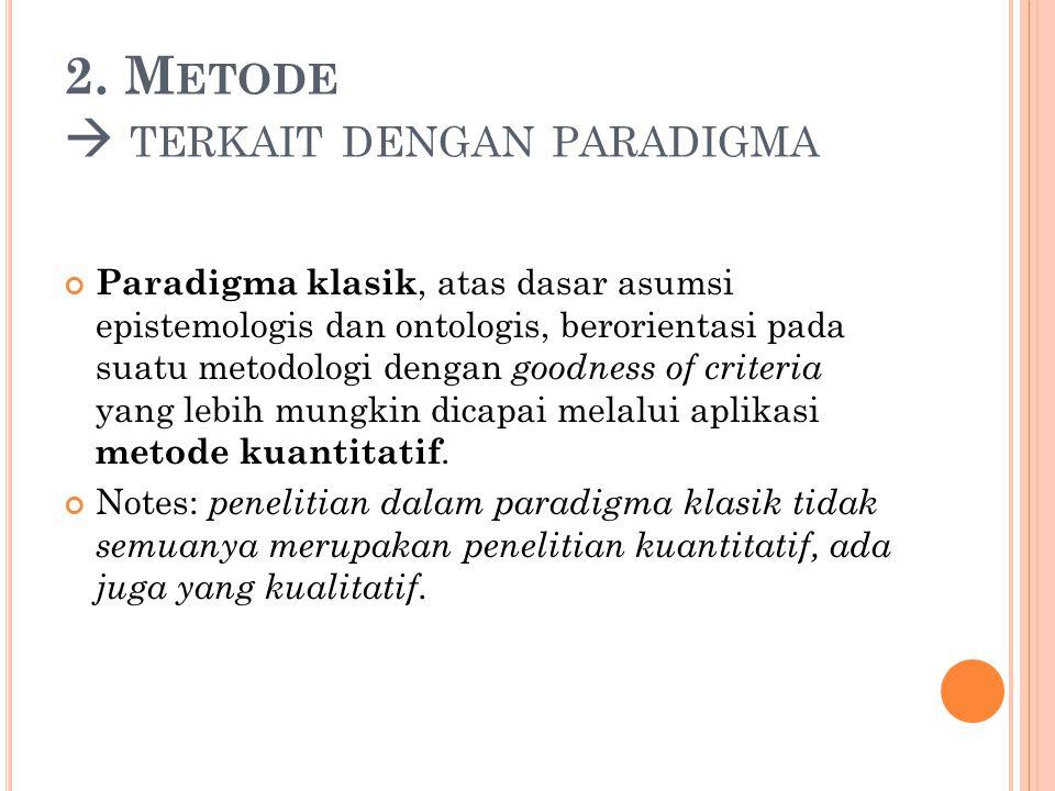 2. M ETODE  TERKAIT DENGAN PARADIGMA Paradigma klasik, atas dasar asumsi epistemologis dan ontologis, berorientasi pada suatu metodologi dengan goodn