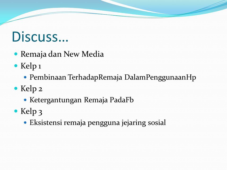 Discuss… Remaja dan New Media Kelp 1 Pembinaan TerhadapRemaja DalamPenggunaanHp Kelp 2 Ketergantungan Remaja PadaFb Kelp 3 Eksistensi remaja pengguna jejaring sosial