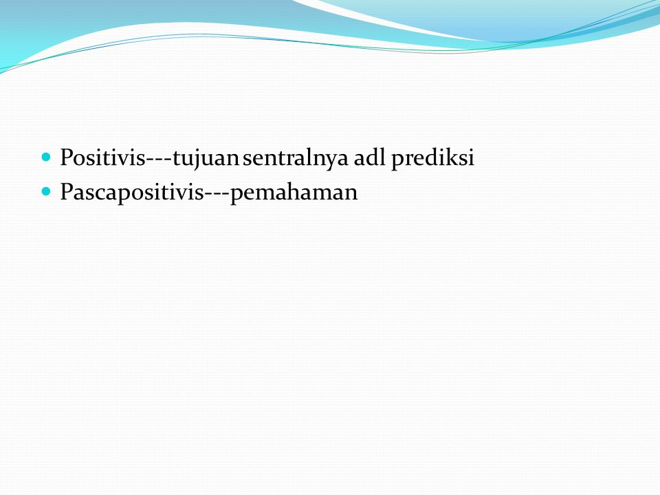 Positivis---tujuan sentralnya adl prediksi Pascapositivis---pemahaman