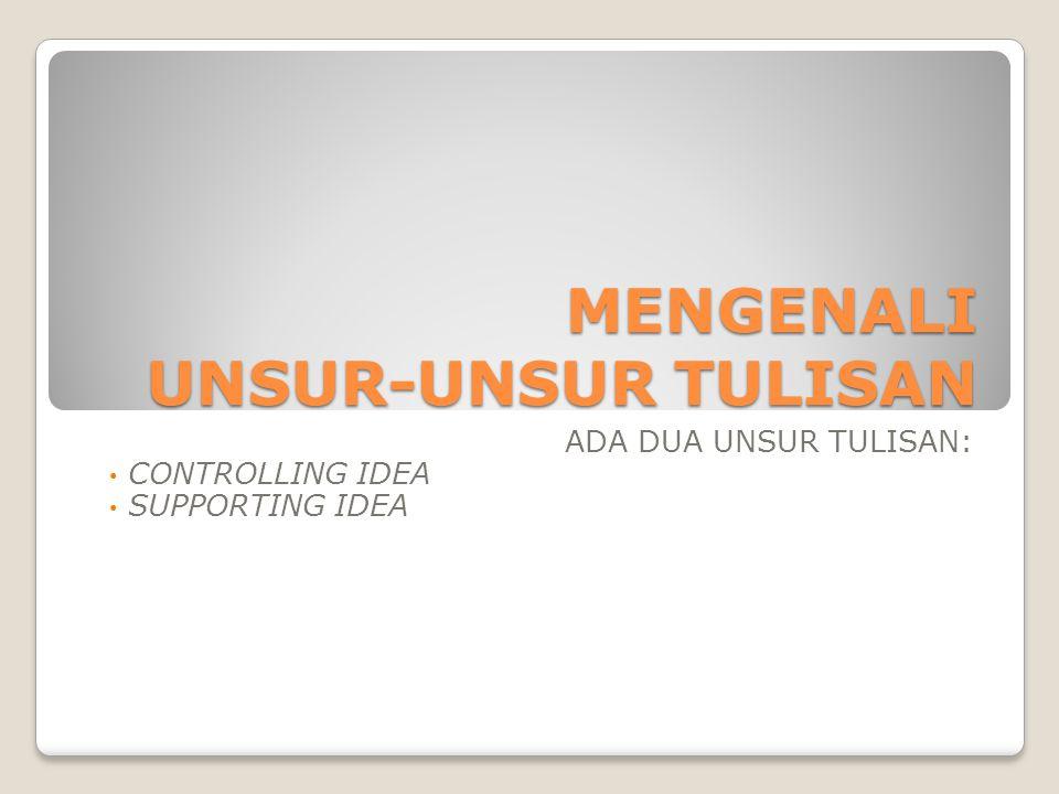 MENGENALI UNSUR-UNSUR TULISAN ADA DUA UNSUR TULISAN: CONTROLLING IDEA SUPPORTING IDEA