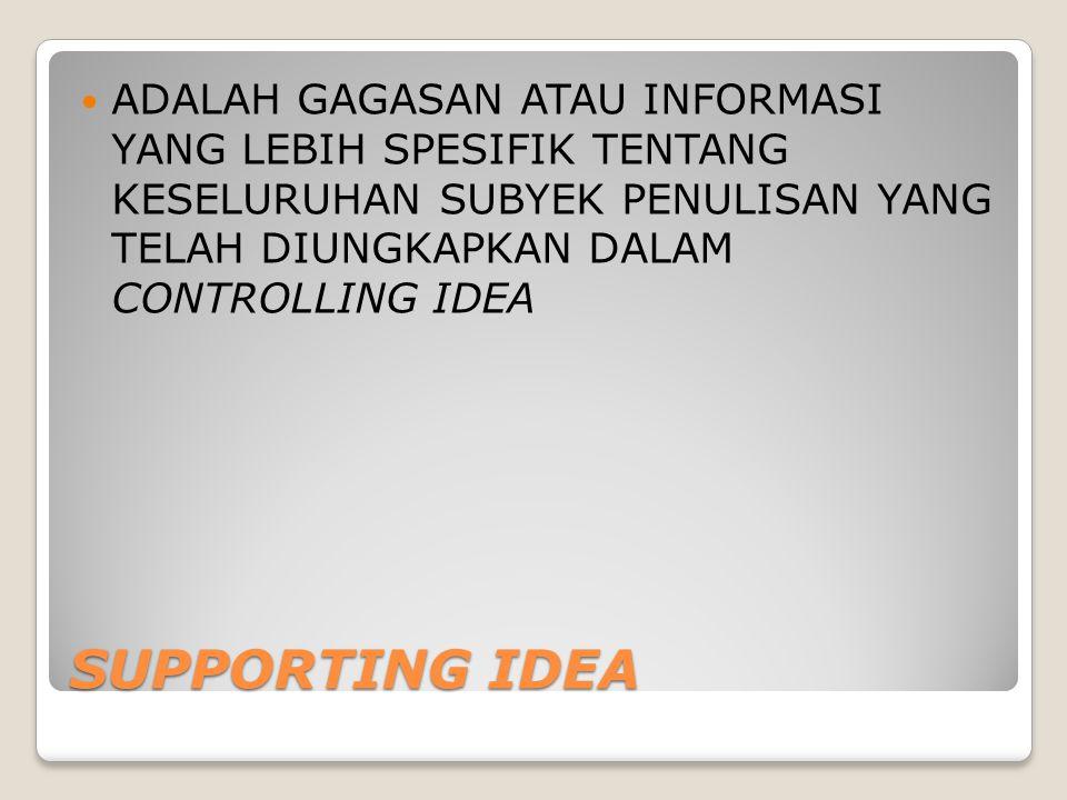 SUPPORTING IDEA ADALAH GAGASAN ATAU INFORMASI YANG LEBIH SPESIFIK TENTANG KESELURUHAN SUBYEK PENULISAN YANG TELAH DIUNGKAPKAN DALAM CONTROLLING IDEA