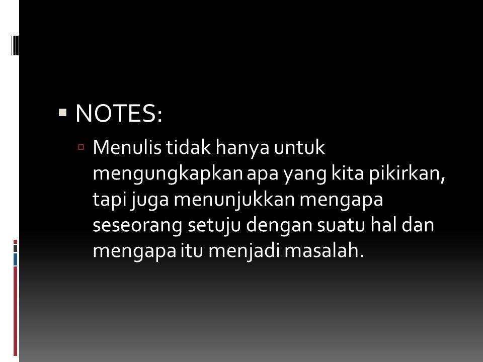  NOTES:  Menulis tidak hanya untuk mengungkapkan apa yang kita pikirkan, tapi juga menunjukkan mengapa seseorang setuju dengan suatu hal dan mengapa