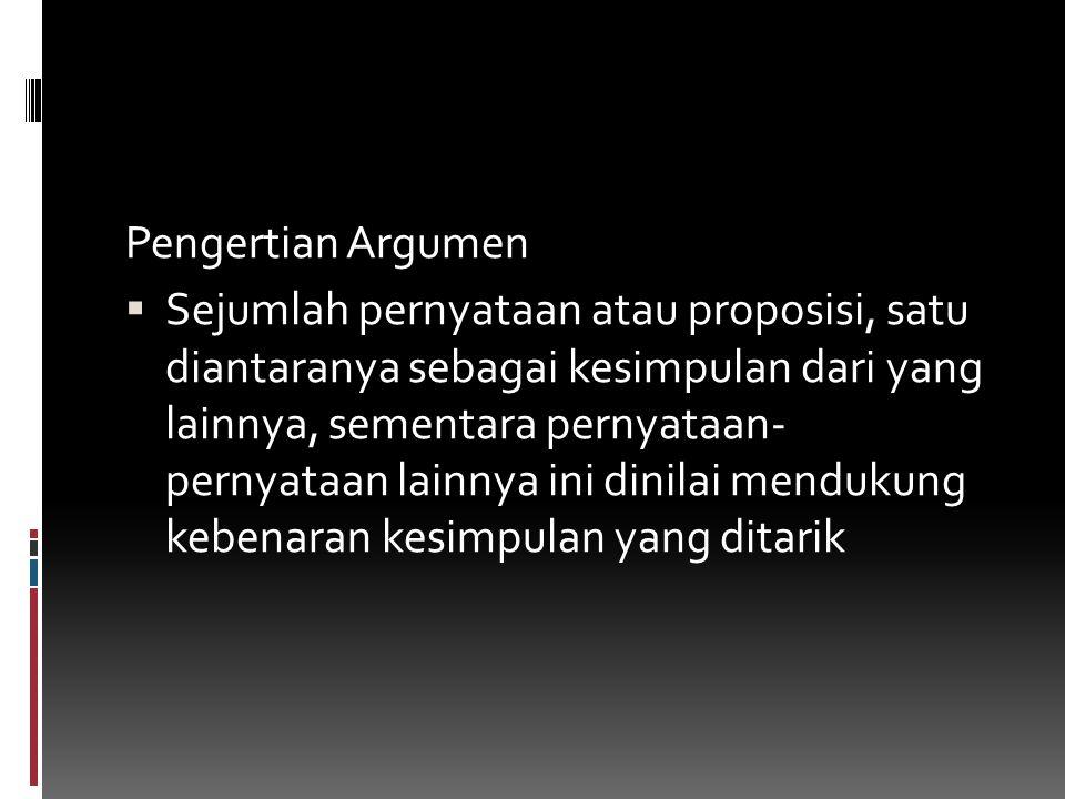 Pengertian Argumen  Sejumlah pernyataan atau proposisi, satu diantaranya sebagai kesimpulan dari yang lainnya, sementara pernyataan- pernyataan lainn