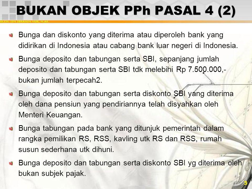 3 BUKAN OBJEK PPh PASAL 4 (2) Bunga dan diskonto yang diterima atau diperoleh bank yang didirikan di Indonesia atau cabang bank luar negeri di Indones