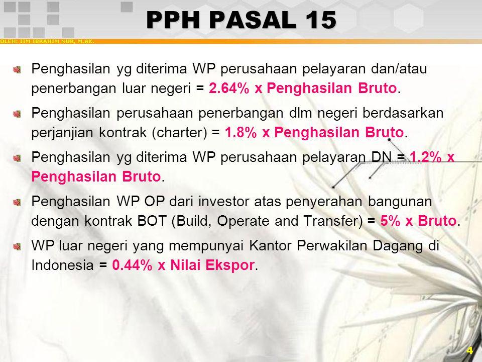 4 PPH PASAL 15 Penghasilan yg diterima WP perusahaan pelayaran dan/atau penerbangan luar negeri = 2.64% x Penghasilan Bruto. Penghasilan perusahaan pe