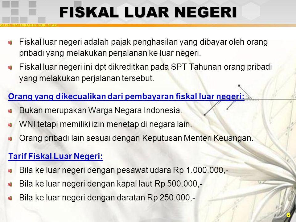 6 FISKAL LUAR NEGERI Fiskal luar negeri adalah pajak penghasilan yang dibayar oleh orang pribadi yang melakukan perjalanan ke luar negeri. Fiskal luar