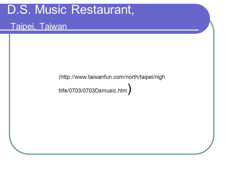 D.S. Music Restaurant, Taipei, Taiwan (http://www.taiwanfun.com/north/taipei/nigh tlife/0703/0703Dsmusic.htm )