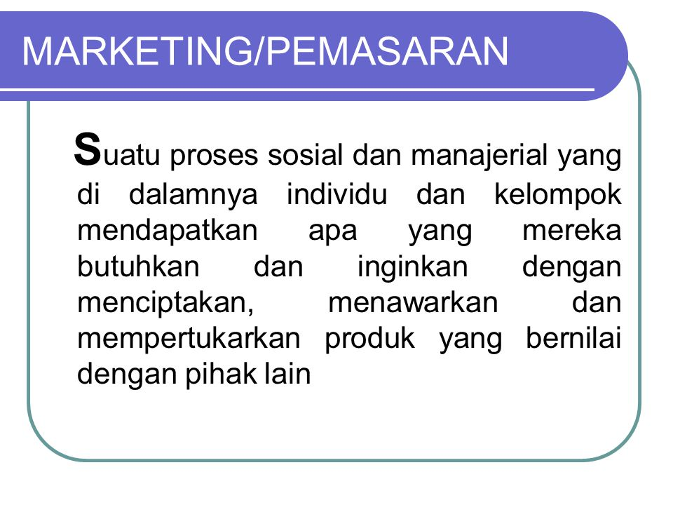 7 Konsep Inti Pemasaran Kebutuhan, keinginan, permintaan Produk Nilai, biaya dan kepuasan Pertukaran dan transaksi Hubungan dan jaringan Pasar Pemasar dan calon pembeli