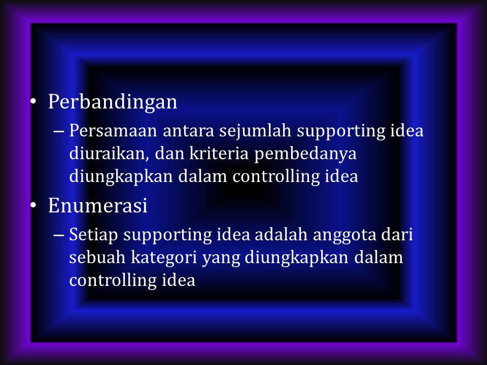 Perbandingan – Persamaan antara sejumlah supporting idea diuraikan, dan kriteria pembedanya diungkapkan dalam controlling idea Enumerasi – Setiap supporting idea adalah anggota dari sebuah kategori yang diungkapkan dalam controlling idea