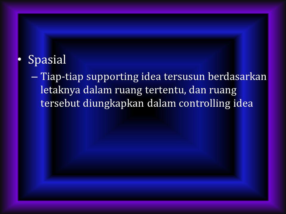 Spasial – Tiap-tiap supporting idea tersusun berdasarkan letaknya dalam ruang tertentu, dan ruang tersebut diungkapkan dalam controlling idea