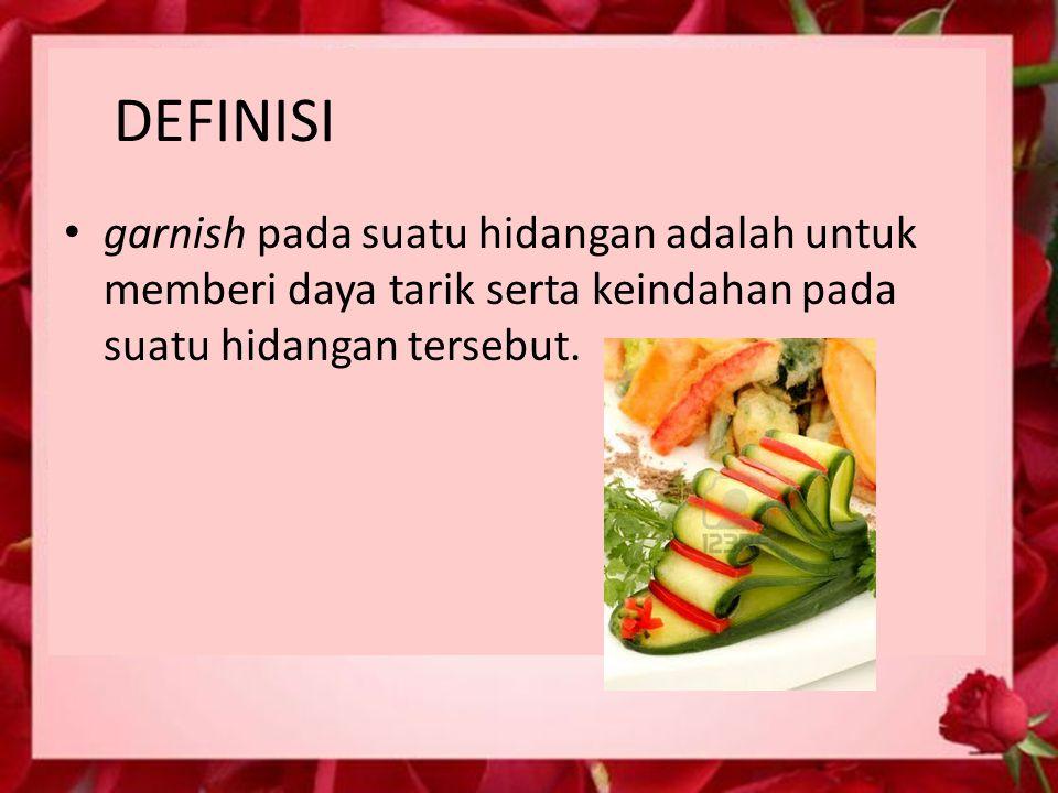 DEFINISI garnish pada suatu hidangan adalah untuk memberi daya tarik serta keindahan pada suatu hidangan tersebut.