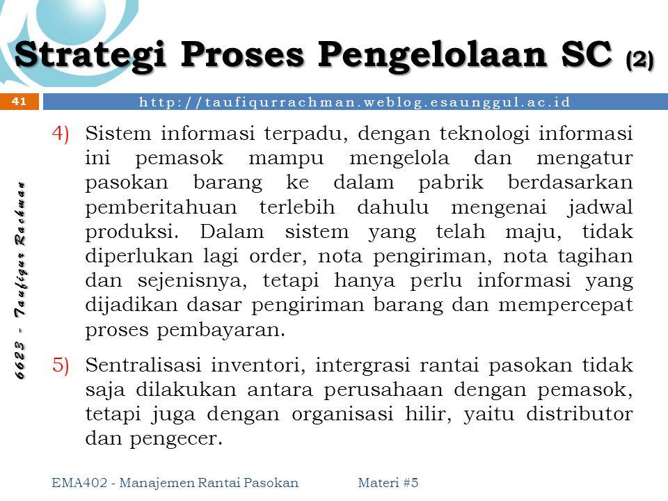 http://taufiqurrachman.weblog.esaunggul.ac.id 6 6 2 3 - T a u f i q u r R a c h m a n Strategi Proses Pengelolaan SC (2) Materi #5 EMA402 - Manajemen