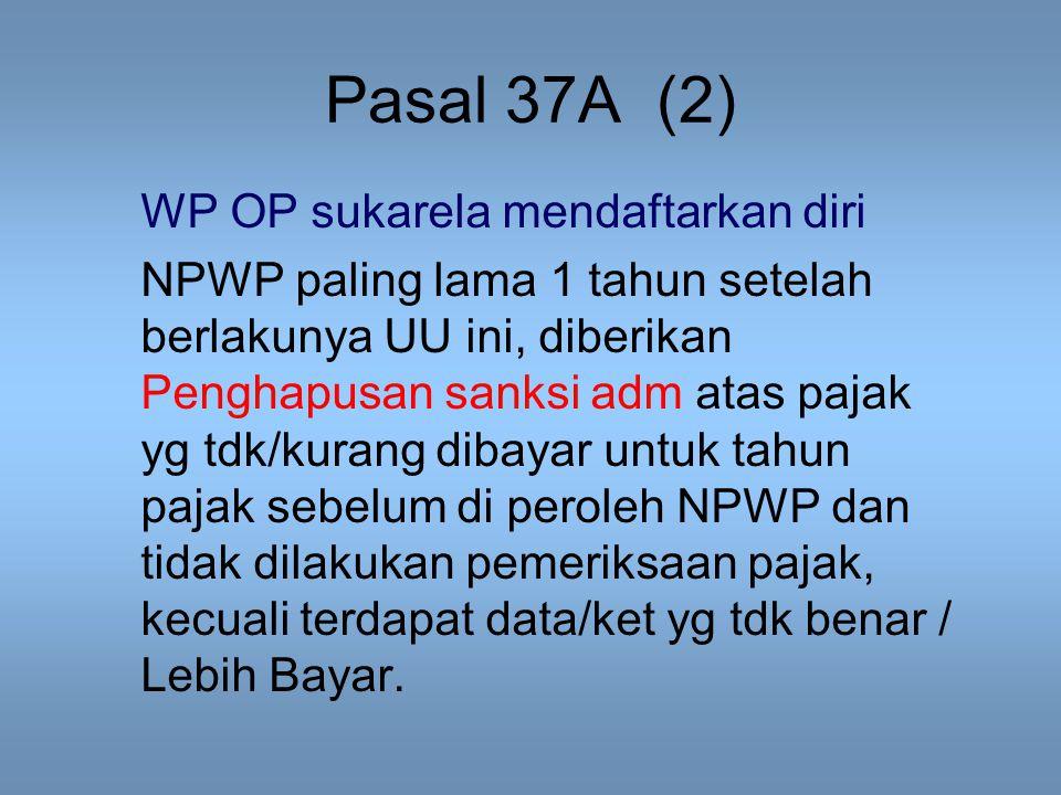 Pasal 37A (2) WP OP sukarela mendaftarkan diri NPWP paling lama 1 tahun setelah berlakunya UU ini, diberikan Penghapusan sanksi adm atas pajak yg tdk/