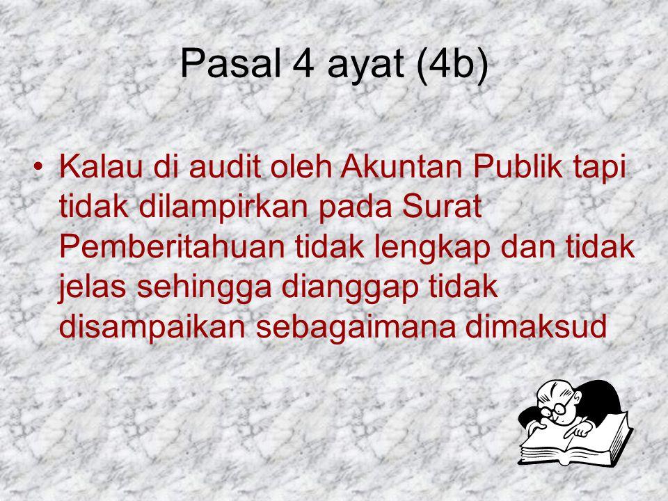 Pasal 4 ayat (4b) Kalau di audit oleh Akuntan Publik tapi tidak dilampirkan pada Surat Pemberitahuan tidak lengkap dan tidak jelas sehingga dianggap t