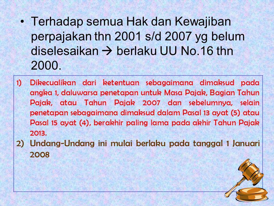 Terhadap semua Hak dan Kewajiban perpajakan thn 2001 s/d 2007 yg belum diselesaikan  berlaku UU No.16 thn 2000. 1)Dikecualikan dari ketentuan sebagai